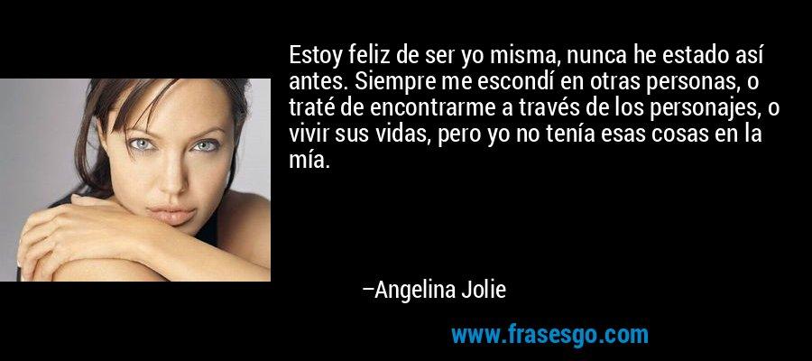 Estoy feliz de ser yo misma, nunca he estado así antes. Siempre me escondí en otras personas, o traté de encontrarme a través de los personajes, o vivir sus vidas, pero yo no tenía esas cosas en la mía. – Angelina Jolie