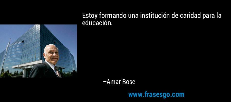 Estoy formando una institución de caridad para la educación. – Amar Bose