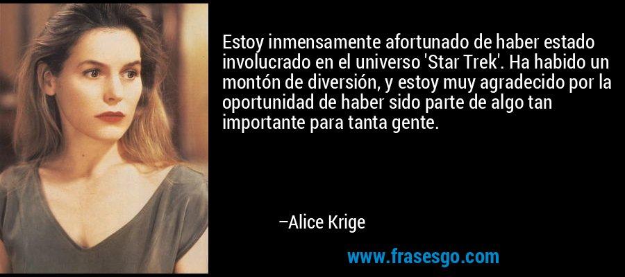 Estoy inmensamente afortunado de haber estado involucrado en el universo 'Star Trek'. Ha habido un montón de diversión, y estoy muy agradecido por la oportunidad de haber sido parte de algo tan importante para tanta gente. – Alice Krige