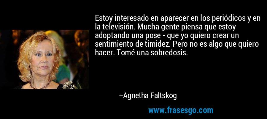 Estoy interesado en aparecer en los periódicos y en la televisión. Mucha gente piensa que estoy adoptando una pose - que yo quiero crear un sentimiento de timidez. Pero no es algo que quiero hacer. Tomé una sobredosis. – Agnetha Faltskog