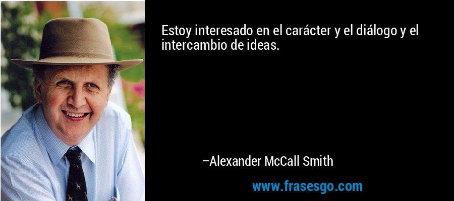 Estoy interesado en el carácter y el diálogo y el intercambio de ideas. – Alexander McCall Smith