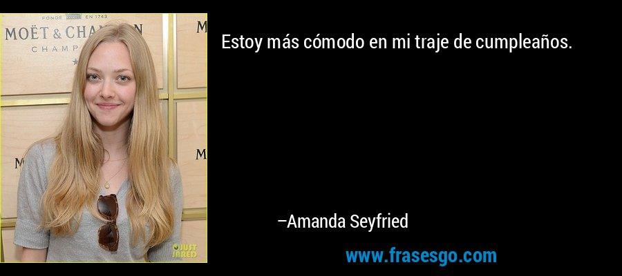 Estoy más cómodo en mi traje de cumpleaños. – Amanda Seyfried