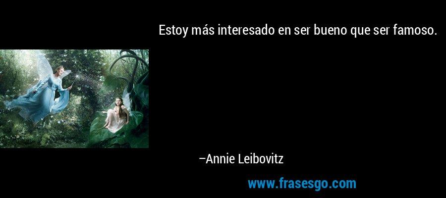 Estoy más interesado en ser bueno que ser famoso. – Annie Leibovitz