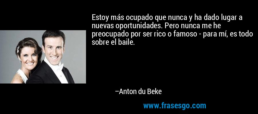 Estoy más ocupado que nunca y ha dado lugar a nuevas oportunidades. Pero nunca me he preocupado por ser rico o famoso - para mí, es todo sobre el baile. – Anton du Beke