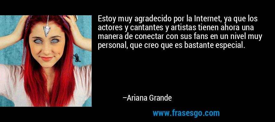 Estoy muy agradecido por la Internet, ya que los actores y cantantes y artistas tienen ahora una manera de conectar con sus fans en un nivel muy personal, que creo que es bastante especial. – Ariana Grande