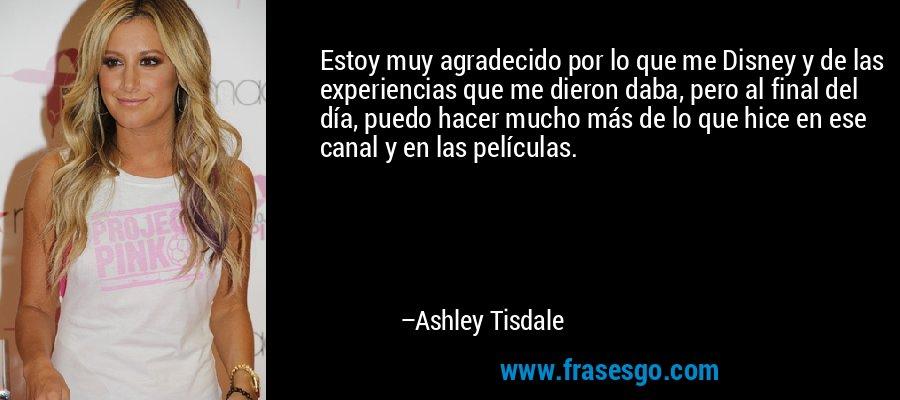 Estoy muy agradecido por lo que me Disney y de las experiencias que me dieron daba, pero al final del día, puedo hacer mucho más de lo que hice en ese canal y en las películas. – Ashley Tisdale