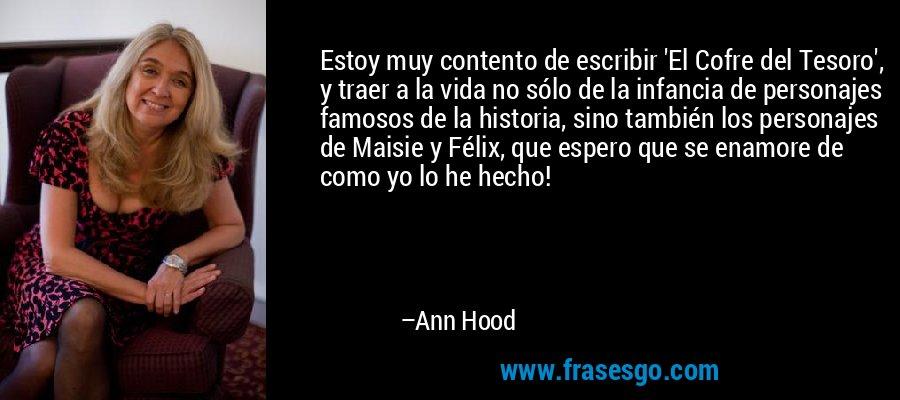 Estoy muy contento de escribir 'El Cofre del Tesoro', y traer a la vida no sólo de la infancia de personajes famosos de la historia, sino también los personajes de Maisie y Félix, que espero que se enamore de como yo lo he hecho! – Ann Hood