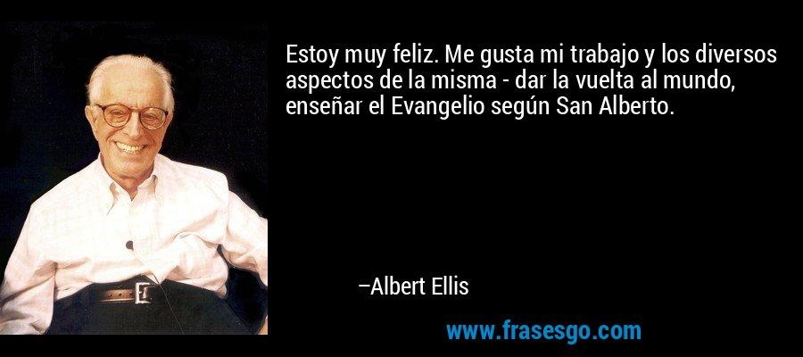 Estoy muy feliz. Me gusta mi trabajo y los diversos aspectos de la misma - dar la vuelta al mundo, enseñar el Evangelio según San Alberto. – Albert Ellis