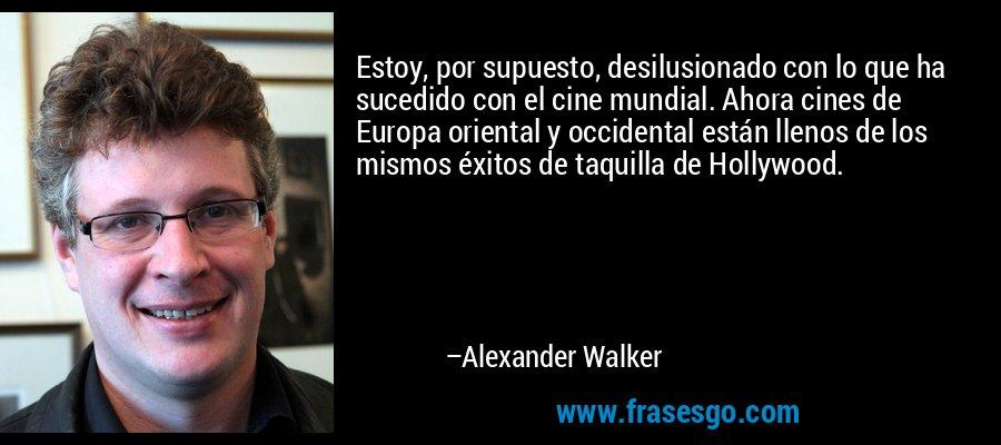 Estoy, por supuesto, desilusionado con lo que ha sucedido con el cine mundial. Ahora cines de Europa oriental y occidental están llenos de los mismos éxitos de taquilla de Hollywood. – Alexander Walker