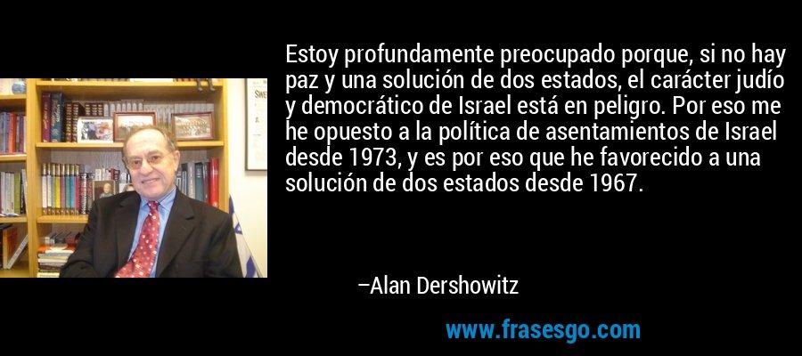 Estoy profundamente preocupado porque, si no hay paz y una solución de dos estados, el carácter judío y democrático de Israel está en peligro. Por eso me he opuesto a la política de asentamientos de Israel desde 1973, y es por eso que he favorecido a una solución de dos estados desde 1967. – Alan Dershowitz