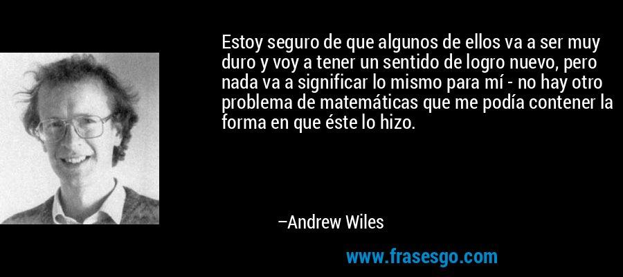 Estoy seguro de que algunos de ellos va a ser muy duro y voy a tener un sentido de logro nuevo, pero nada va a significar lo mismo para mí - no hay otro problema de matemáticas que me podía contener la forma en que éste lo hizo. – Andrew Wiles