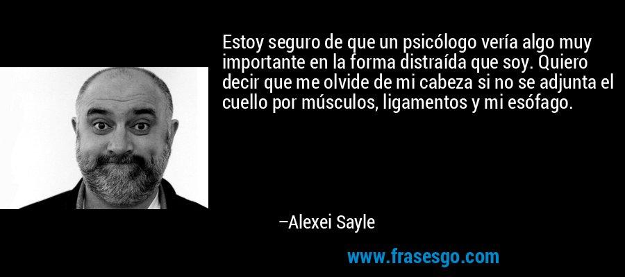 Estoy seguro de que un psicólogo vería algo muy importante en la forma distraída que soy. Quiero decir que me olvide de mi cabeza si no se adjunta el cuello por músculos, ligamentos y mi esófago. – Alexei Sayle
