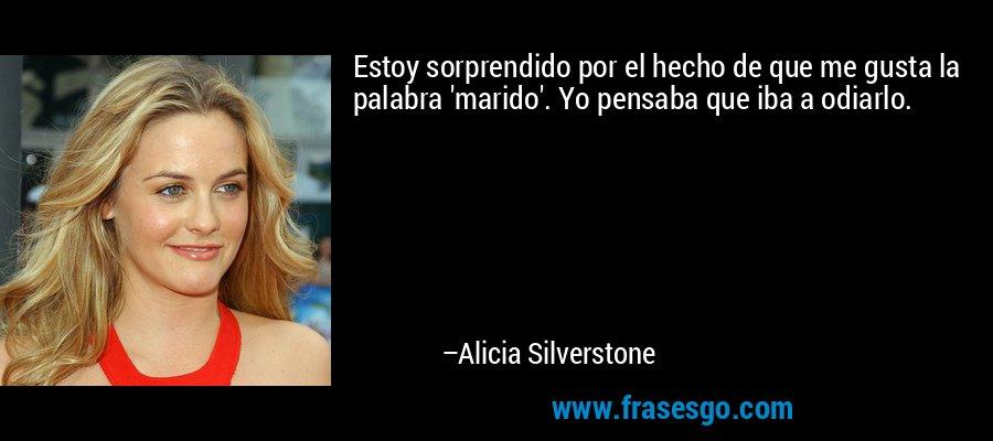 Estoy sorprendido por el hecho de que me gusta la palabra 'marido'. Yo pensaba que iba a odiarlo. – Alicia Silverstone
