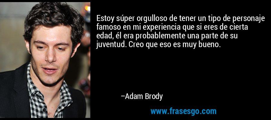 Estoy súper orgulloso de tener un tipo de personaje famoso en mi experiencia que si eres de cierta edad, él era probablemente una parte de su juventud. Creo que eso es muy bueno. – Adam Brody