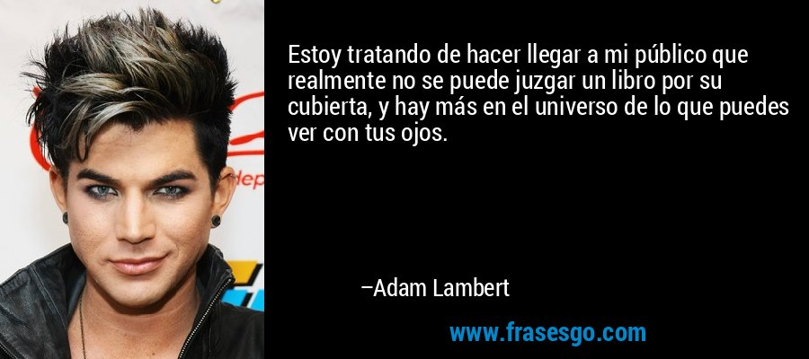 Estoy tratando de hacer llegar a mi público que realmente no se puede juzgar un libro por su cubierta, y hay más en el universo de lo que puedes ver con tus ojos. – Adam Lambert