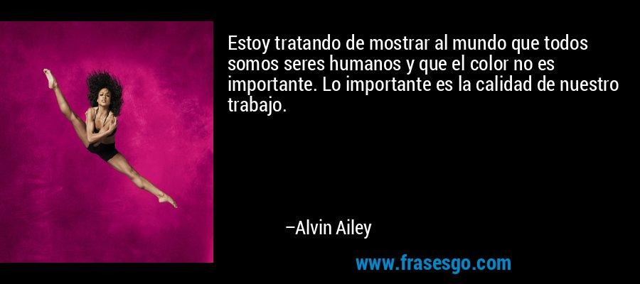 Estoy tratando de mostrar al mundo que todos somos seres humanos y que el color no es importante. Lo importante es la calidad de nuestro trabajo. – Alvin Ailey