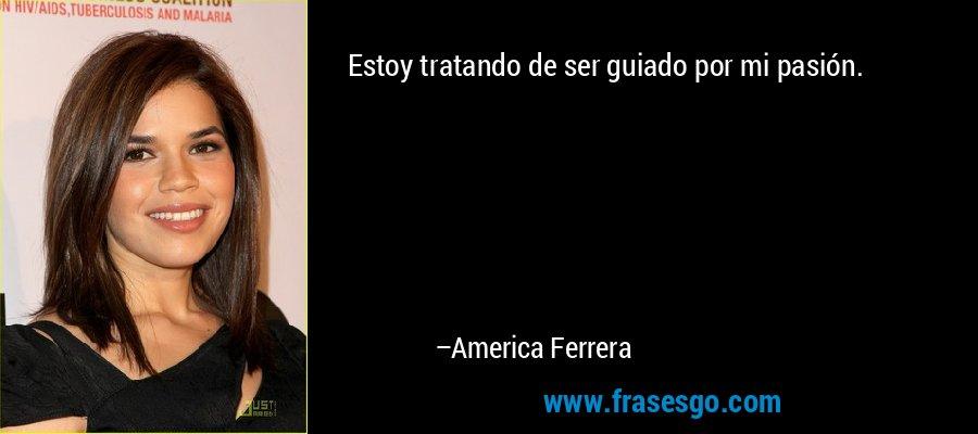 Estoy tratando de ser guiado por mi pasión. – America Ferrera
