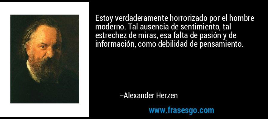 Estoy verdaderamente horrorizado por el hombre moderno. Tal ausencia de sentimiento, tal estrechez de miras, esa falta de pasión y de información, como debilidad de pensamiento. – Alexander Herzen