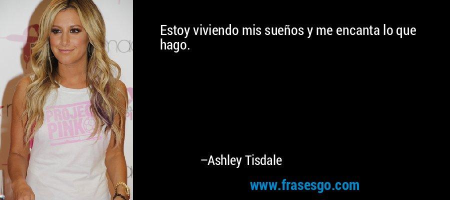 Estoy viviendo mis sueños y me encanta lo que hago. – Ashley Tisdale
