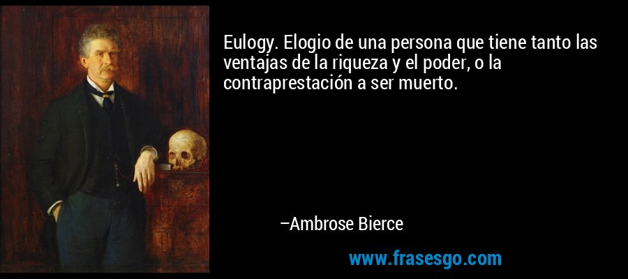 Eulogy. Elogio de una persona que tiene tanto las ventajas de la riqueza y el poder, o la contraprestación a ser muerto. – Ambrose Bierce
