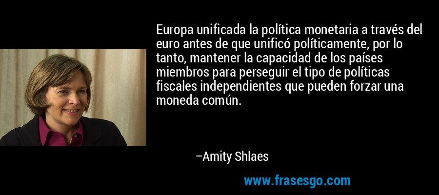 Europa unificada la política monetaria a través del euro antes de que unificó políticamente, por lo tanto, mantener la capacidad de los países miembros para perseguir el tipo de políticas fiscales independientes que pueden forzar una moneda común. – Amity Shlaes