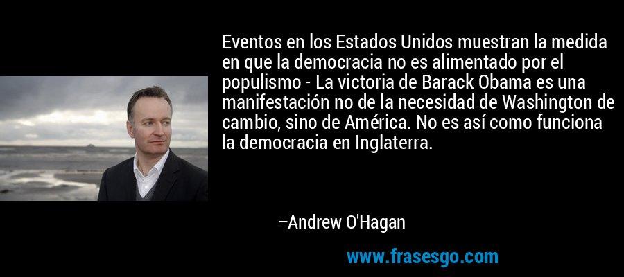 Eventos en los Estados Unidos muestran la medida en que la democracia no es alimentado por el populismo - La victoria de Barack Obama es una manifestación no de la necesidad de Washington de cambio, sino de América. No es así como funciona la democracia en Inglaterra. – Andrew O'Hagan
