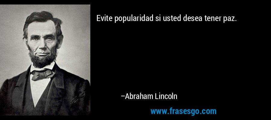 Evite popularidad si usted desea tener paz. – Abraham Lincoln