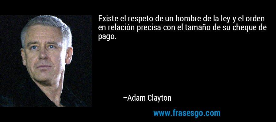 Existe el respeto de un hombre de la ley y el orden en relación precisa con el tamaño de su cheque de pago. – Adam Clayton