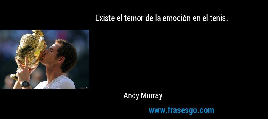 Existe el temor de la emoción en el tenis. – Andy Murray