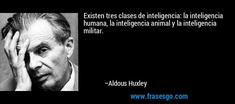 Existen tres clases de inteligencia: la inteligencia humana, la inteligencia animal y la inteligencia militar. – Aldous Huxley