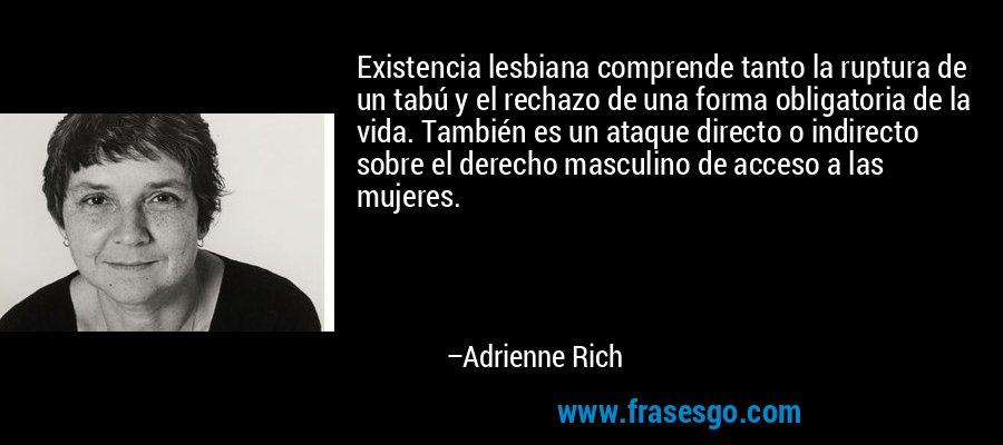 Existencia lesbiana comprende tanto la ruptura de un tabú y el rechazo de una forma obligatoria de la vida. También es un ataque directo o indirecto sobre el derecho masculino de acceso a las mujeres. – Adrienne Rich