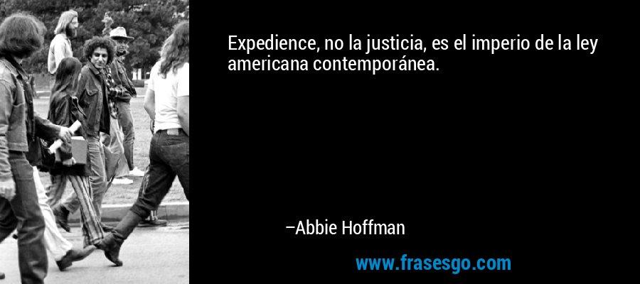 Expedience, no la justicia, es el imperio de la ley americana contemporánea. – Abbie Hoffman