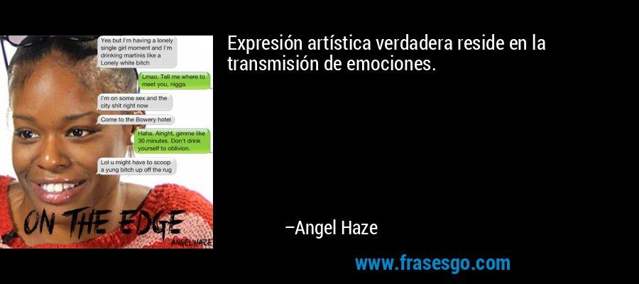 Expresión artística verdadera reside en la transmisión de emociones. – Angel Haze