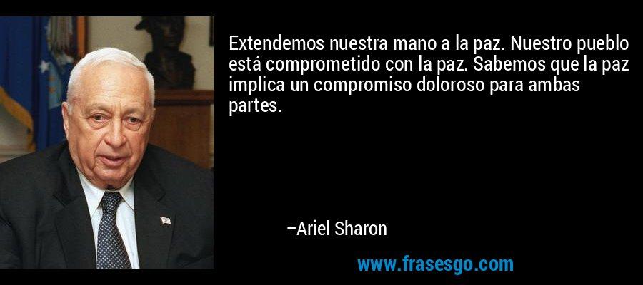 Extendemos nuestra mano a la paz. Nuestro pueblo está comprometido con la paz. Sabemos que la paz implica un compromiso doloroso para ambas partes. – Ariel Sharon