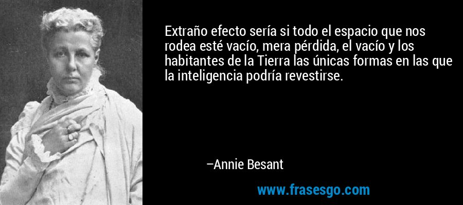 Extraño efecto sería si todo el espacio que nos rodea esté vacío, mera pérdida, el vacío y los habitantes de la Tierra las únicas formas en las que la inteligencia podría revestirse. – Annie Besant