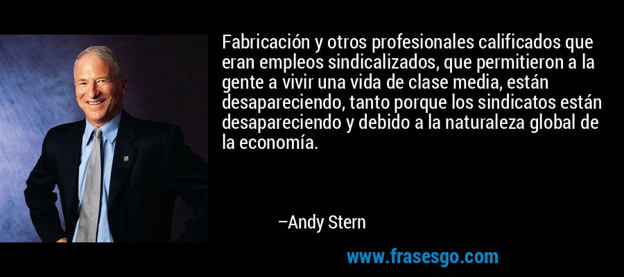 Fabricación y otros profesionales calificados que eran empleos sindicalizados, que permitieron a la gente a vivir una vida de clase media, están desapareciendo, tanto porque los sindicatos están desapareciendo y debido a la naturaleza global de la economía. – Andy Stern