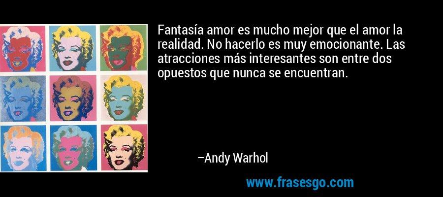 Fantasía amor es mucho mejor que el amor la realidad. No hacerlo es muy emocionante. Las atracciones más interesantes son entre dos opuestos que nunca se encuentran. – Andy Warhol
