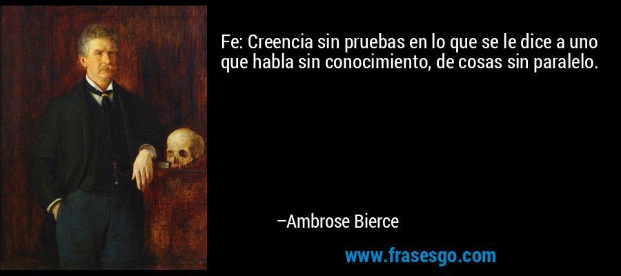 Fe: Creencia sin pruebas en lo que se le dice a uno que habla sin conocimiento, de cosas sin paralelo. – Ambrose Bierce