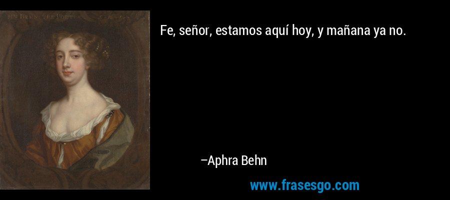 Fe, señor, estamos aquí hoy, y mañana ya no. – Aphra Behn