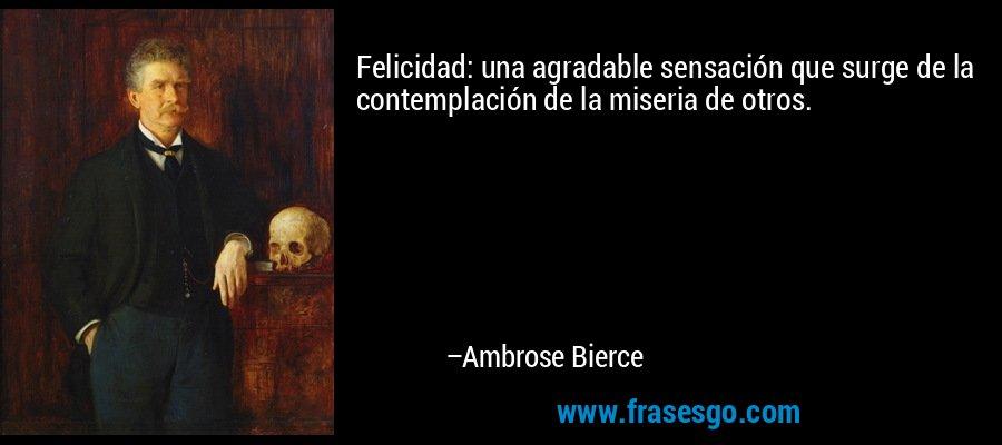 Felicidad: una agradable sensación que surge de la contemplación de la miseria de otros. – Ambrose Bierce