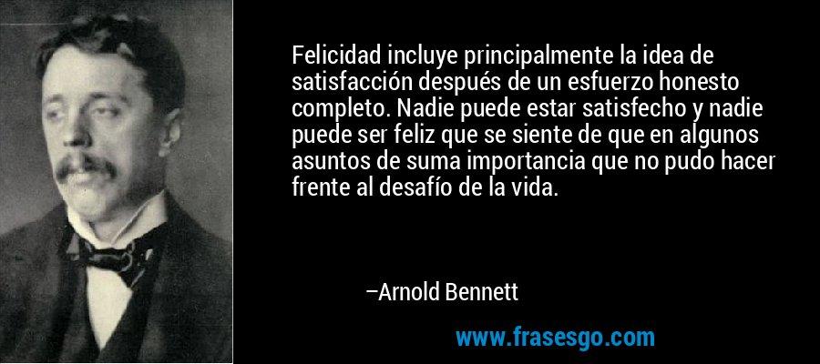 Felicidad incluye principalmente la idea de satisfacción después de un esfuerzo honesto completo. Nadie puede estar satisfecho y nadie puede ser feliz que se siente de que en algunos asuntos de suma importancia que no pudo hacer frente al desafío de la vida. – Arnold Bennett