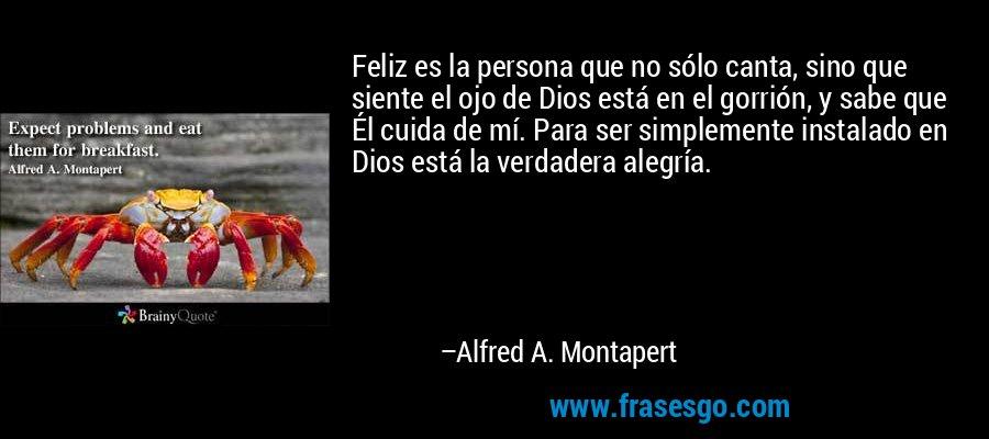 Feliz es la persona que no sólo canta, sino que siente el ojo de Dios está en el gorrión, y sabe que Él cuida de mí. Para ser simplemente instalado en Dios está la verdadera alegría. – Alfred A. Montapert