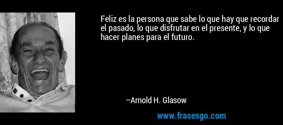 Feliz es la persona que sabe lo que hay que recordar el pasado, lo que disfrutar en el presente, y lo que hacer planes para el futuro. – Arnold H. Glasow