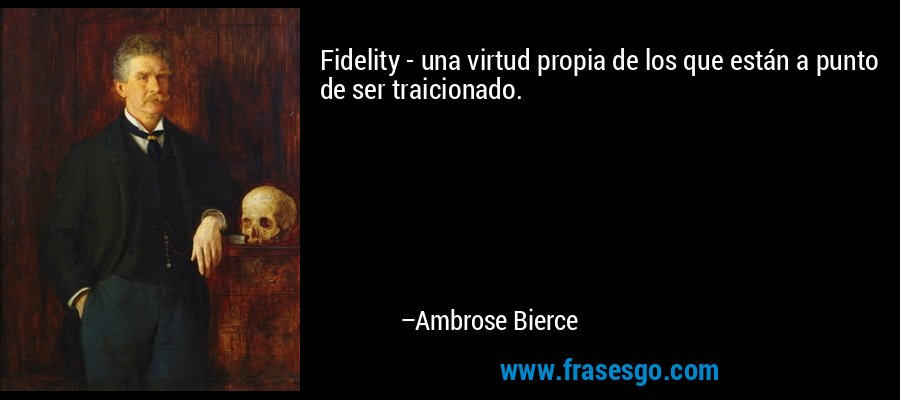 Fidelity - una virtud propia de los que están a punto de ser traicionado. – Ambrose Bierce
