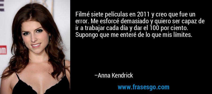 Filmé siete películas en 2011 y creo que fue un error. Me esforcé demasiado y quiero ser capaz de ir a trabajar cada día y dar el 100 por ciento. Supongo que me enteré de lo que mis límites. – Anna Kendrick