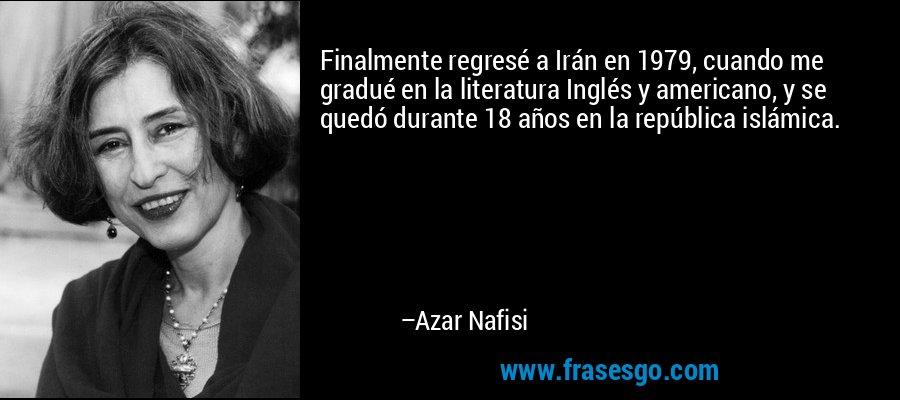 Finalmente regresé a Irán en 1979, cuando me gradué en la literatura Inglés y americano, y se quedó durante 18 años en la república islámica. – Azar Nafisi