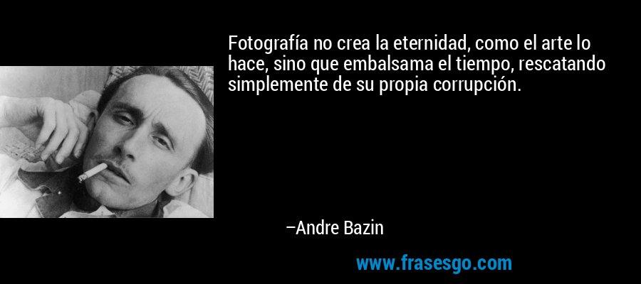 Fotografía no crea la eternidad, como el arte lo hace, sino que embalsama el tiempo, rescatando simplemente de su propia corrupción. – Andre Bazin