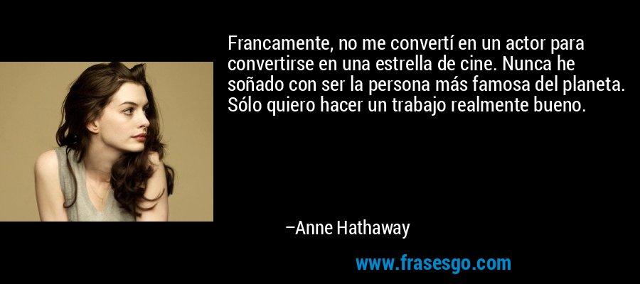 Francamente, no me convertí en un actor para convertirse en una estrella de cine. Nunca he soñado con ser la persona más famosa del planeta. Sólo quiero hacer un trabajo realmente bueno. – Anne Hathaway