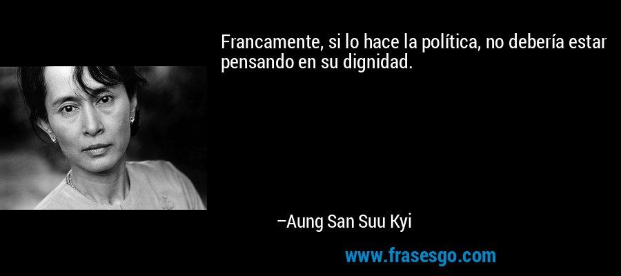 Francamente, si lo hace la política, no debería estar pensando en su dignidad. – Aung San Suu Kyi