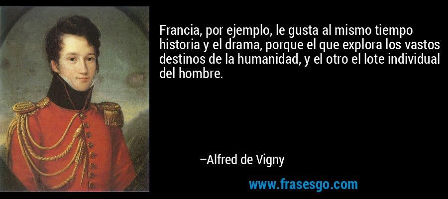 Francia, por ejemplo, le gusta al mismo tiempo historia y el drama, porque el que explora los vastos destinos de la humanidad, y el otro el lote individual del hombre. – Alfred de Vigny